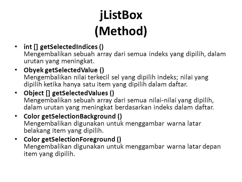 jListBox (Method) int [] getSelectedIndices () Mengembalikan sebuah array dari semua indeks yang dipilih, dalam urutan yang meningkat.